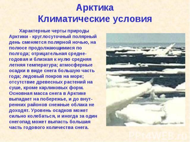 Характерные черты природы Арктики - круглосуточный полярный день сменяется полярной ночью, на полюсе продолжающимися по полгода; отрицательная средне-годовая и близкая к нулю средняя летняя температура; атмосферные осадки в виде снега большую часть …