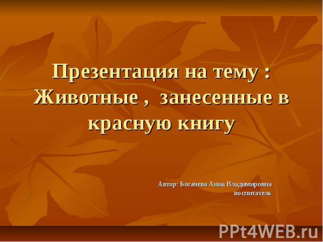 Презентация на тему : Животные , занесенные в красную книгу Автор: Богачева Анна Владимировна воспитатель