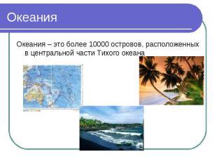 Океания Океания – это более 10000 островов, расположенных в центральной части Ти