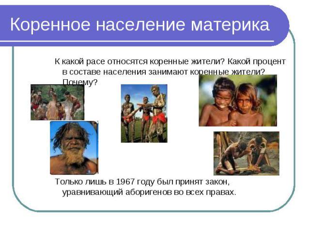 Коренное население материка К какой расе относятся коренные жители? Какой процент в составе населения занимают коренные жители? Почему? Только лишь в 1967 году был принят закон, уравнивающий аборигенов во всех правах.
