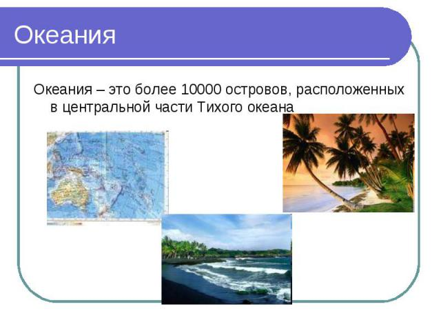 Океания Океания – это более 10000 островов, расположенных в центральной части Тихого океана