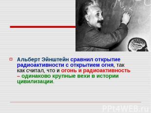 Альберт Эйнштейн сравнил открытие радиоактивности с открытием огня, так как счит
