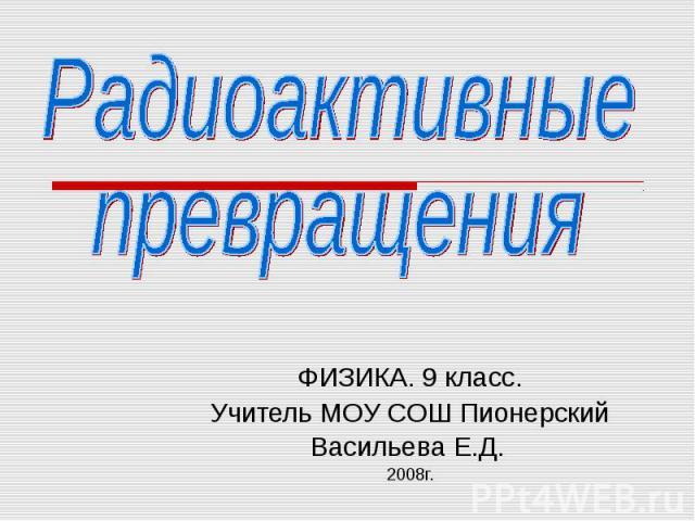 ФИЗИКА. 9 класс. Учитель МОУ СОШ Пионерский Васильева Е.Д. 2008г.