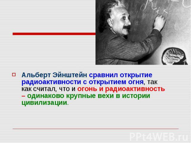 Альберт Эйнштейн сравнил открытие радиоактивности с открытием огня, так как считал, что и огонь и радиоактивность – одинаково крупные вехи в истории цивилизации. Альберт Эйнштейн сравнил открытие радиоактивности с открытием огня, так как считал, что…