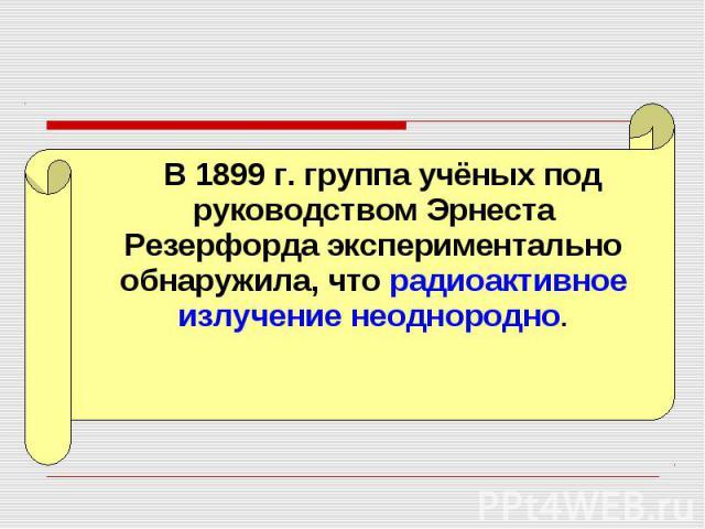 В 1899 г. группа учёных под руководством Эрнеста Резерфорда экспериментально обнаружила, что радиоактивное излучение неоднородно. В 1899 г. группа учёных под руководством Эрнеста Резерфорда экспериментально обнаружила, что радиоактивное излучение не…