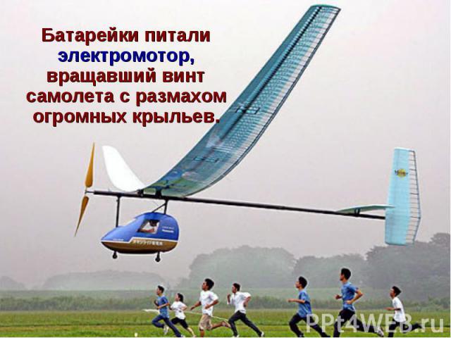 Батарейки питали электромотор, вращавший винт самолета с размахом огромных крыльев.