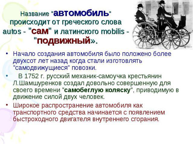 """Название """"автомобиль"""" происходит от греческого слова autos - """"сам"""" и латинского mobilis - """"подвижный». Начало создания автомобиля было положено более двухсот лет назад когда стали изготовлять """"самодвижущиеся"""" повоз…"""