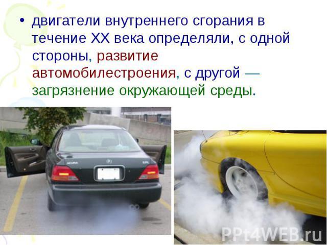 двигатели внутреннего сгорания в течение XX века определяли, с одной стороны, развитие автомобилестроения, с другой — загрязнение окружающей среды. двигатели внутреннего сгорания в течение XX века определяли, с одной стороны, развитие автомобилестро…
