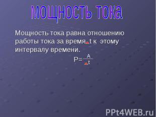 Мощность тока равна отношению работы тока за время t к этому интервалу времени.