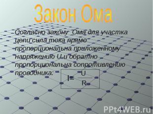 Согласно закону Ома для участка цепи сила тока прямо пропорциональна приложенном