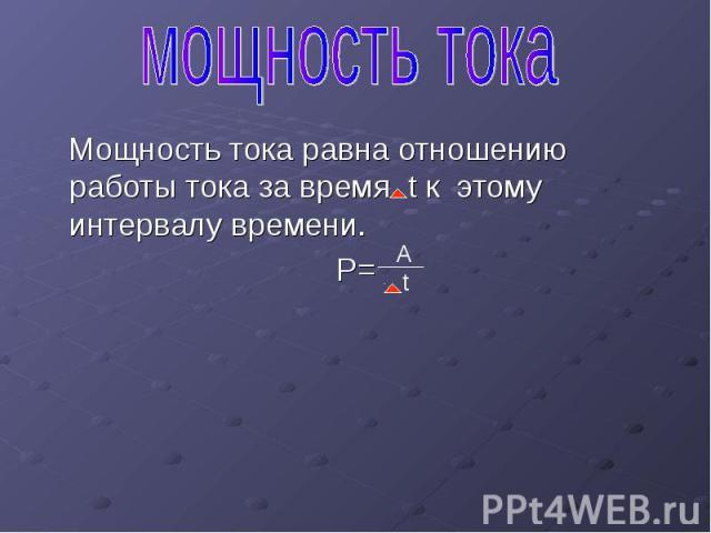 Мощность тока равна отношению работы тока за время t к этому интервалу времени. Мощность тока равна отношению работы тока за время t к этому интервалу времени. P=