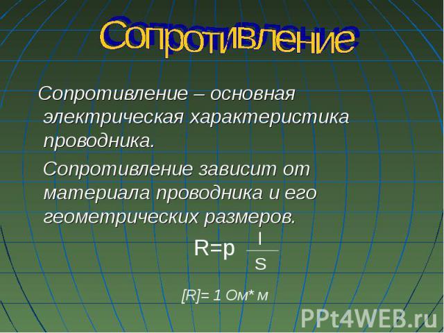 Сопротивление – основная электрическая характеристика проводника. Сопротивление – основная электрическая характеристика проводника. Сопротивление зависит от материала проводника и его геометрических размеров.
