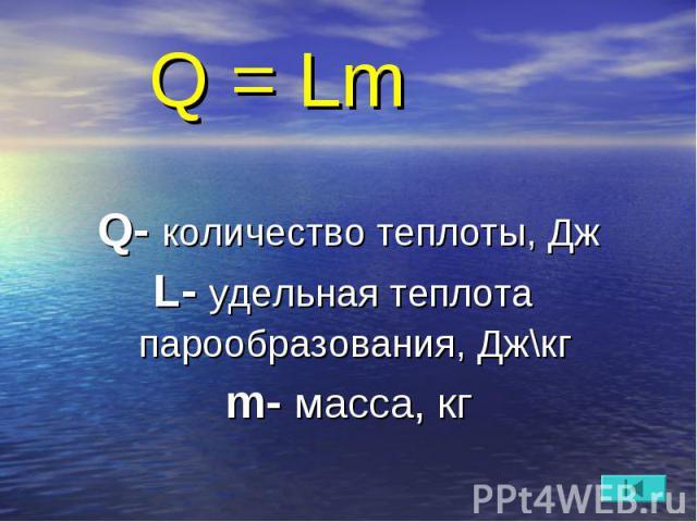 Q = Lm Q- количество теплоты, Дж L- удельная теплота парообразования, Дж\кг m- масса, кг