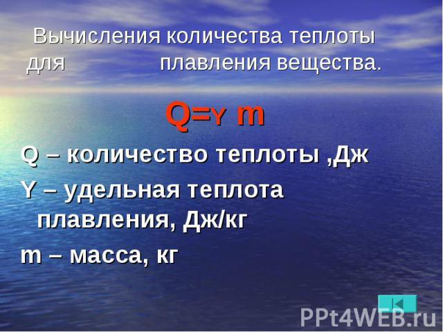 Вычисления количества теплоты для плавления вещества. Q=Y m Q – количество теплоты ,Дж Y – удельная теплота плавления, Дж/кг m – масса, кг