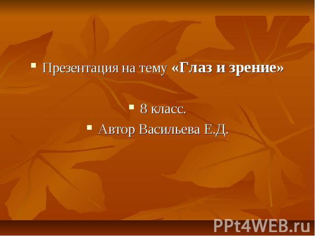 Презентация на тему «Глаз и зрение» 8 класс. Автор Васильева Е.Д.