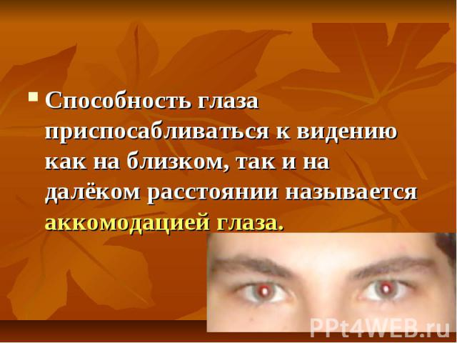Способность глаза приспосабливаться к видению как на близком, так и на далёком расстоянии называется аккомодацией глаза.