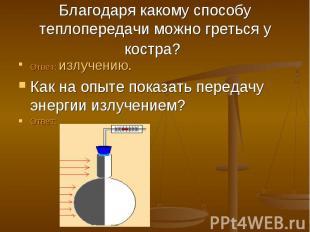 Благодаря какому способу теплопередачи можно греться у костра? Ответ: излучению.