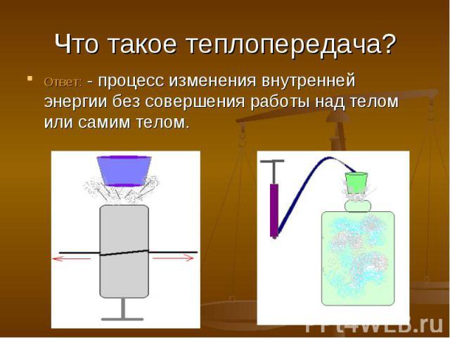 Что такое теплопередача? Ответ: - процесс изменения внутренней энергии без совершения работы над телом или самим телом.