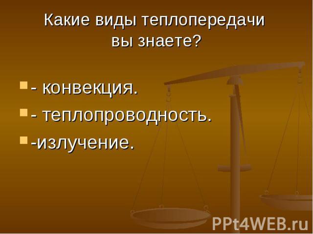 Какие виды теплопередачи вы знаете? - конвекция. - теплопроводность. -излучение.
