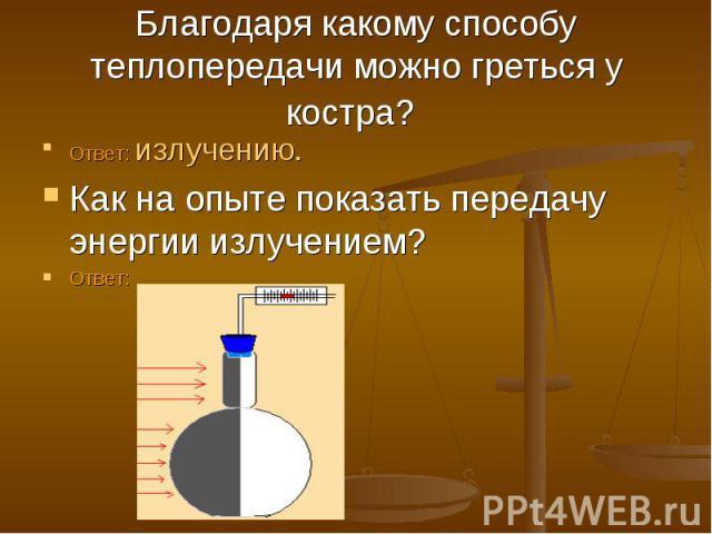 Благодаря какому способу теплопередачи можно греться у костра? Ответ: излучению. Как на опыте показать передачу энергии излучением? Ответ: