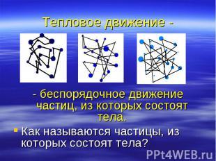Тепловое движение - - беспорядочное движение частиц, из которых состоят тела. Ка