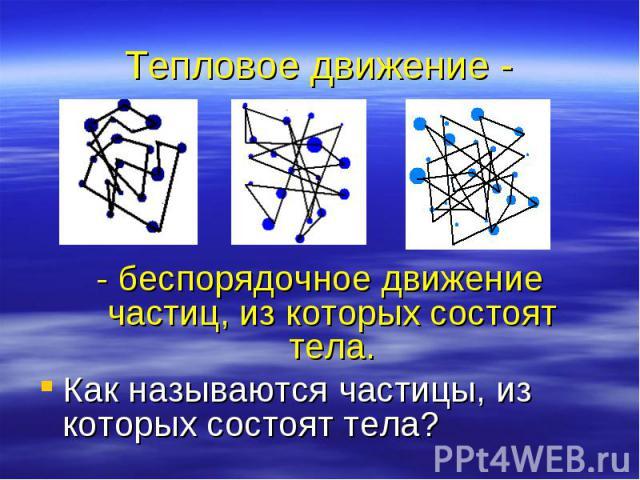 Тепловое движение - - беспорядочное движение частиц, из которых состоят тела. Как называются частицы, из которых состоят тела?