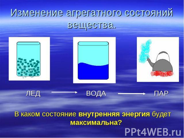 Изменение агрегатного состояний вещества. ЛЕД ВОДА ПАР В каком состояние внутренняя энергия будет максимальна?