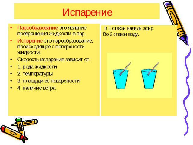 Испарение Парообразование-это явление превращения жидкости в пар. Испарение-это парообразование, происходящее с поверхности жидкости. Скорость испарения зависит от: 1. рода жидкости 2. температуры 3. площади её поверхности 4. наличие ветра