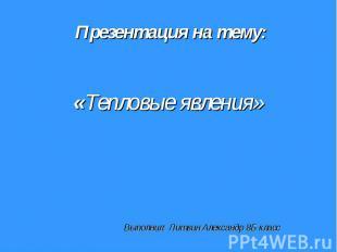 Презентация на тему: «Тепловые явления» Выполнил: Литвин Александр 8Б класс