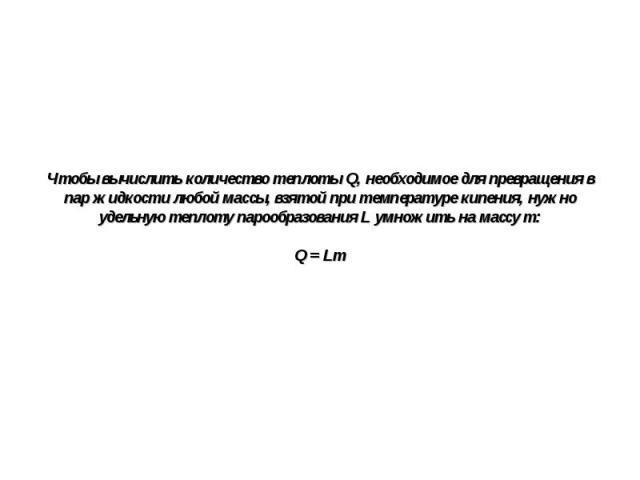 Чтобы вычислить количество теплоты Q, необходимое для превращения в пар жидкости любой массы, взятой при температуре кипения, нужно удельную теплоту парообразования L умножить на массу m: Q = Lm