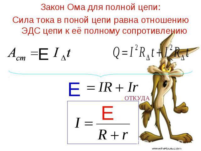 Закон Ома для полной цепи: Закон Ома для полной цепи: Сила тока в поной цепи равна отношению ЭДС цепи к её полному сопротивлению