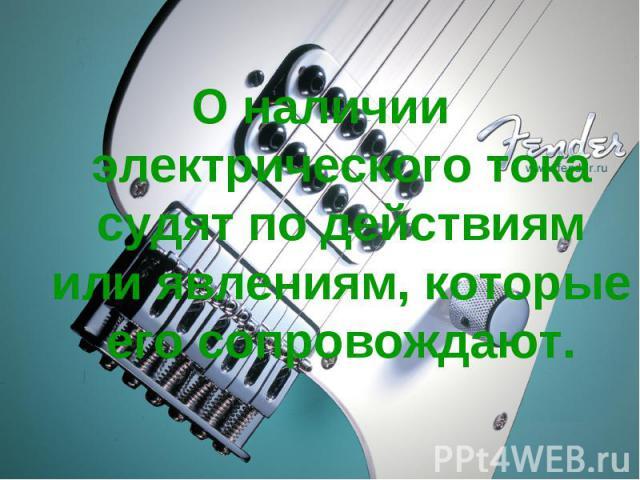 О наличии электрического тока судят по действиям или явлениям, которые его сопровождают.