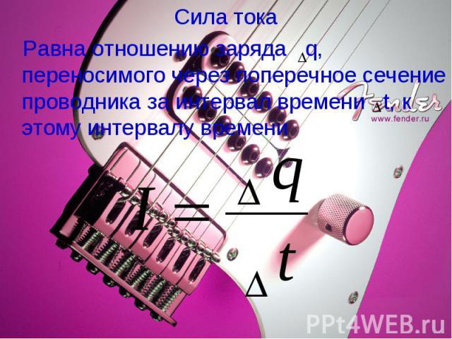 Сила тока Сила тока Равна отношению заряда q, переносимого через поперечное сечение проводника за интервал времени t, к этому интервалу времени