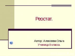 Реостат. Автор: Алексеева Ольга Ученица 8 класса.