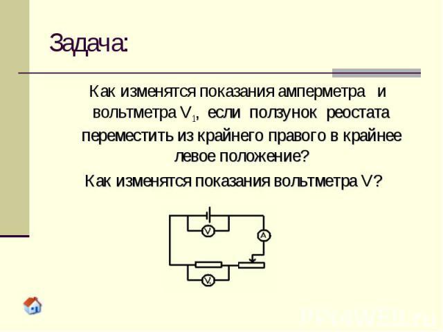 Задача: Как изменятся показания амперметра и вольтметра V1, если ползунок реостата переместить из крайнего правого в крайнее левое положение? Как изменятся показания вольтметра V?