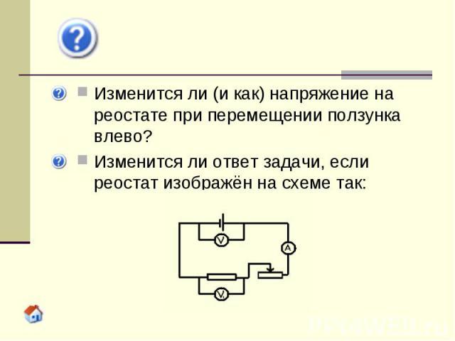 Изменится ли (и как) напряжение на реостате при перемещении ползунка влево? Изменится ли ответ задачи, если реостат изображён на схеме так: