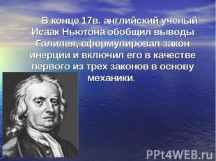 В конце 17в. английский ученый Исаак Ньютона обобщил выводы Галилея, сформулиров