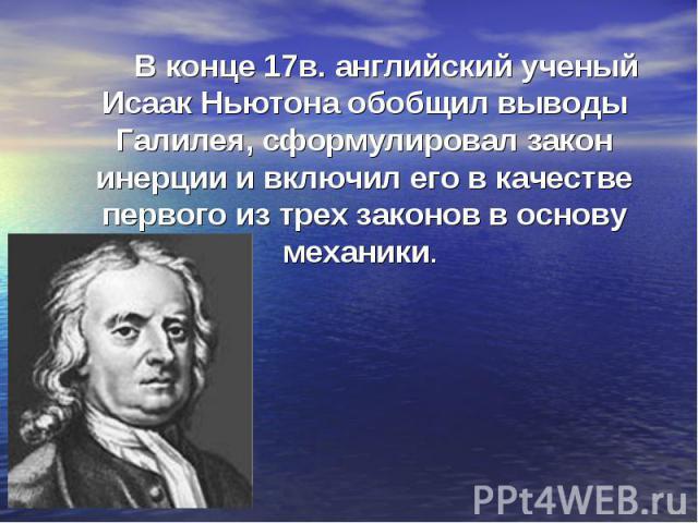 В конце 17в. английский ученый Исаак Ньютона обобщил выводы Галилея, сформулировал закон инерции и включил его в качестве первого из трех законов в основу механики.