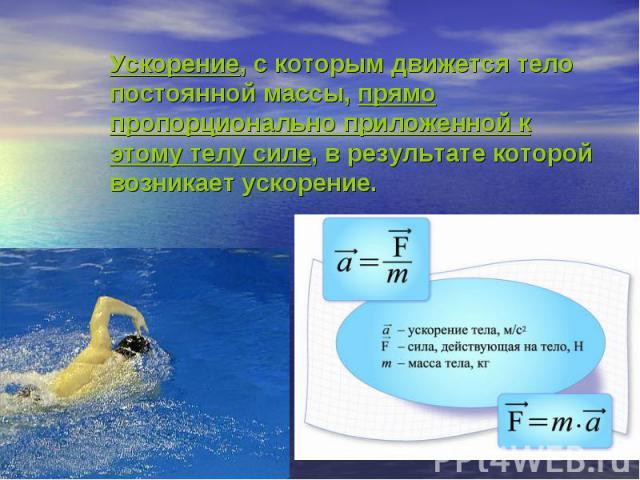 Ускорение, с которым движется тело постоянной массы, прямо пропорционально приложенной к этому телу силе, в результате которой возникает ускорение.