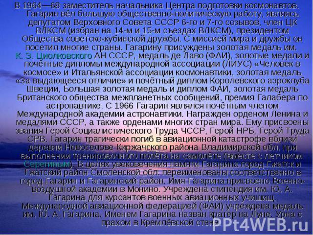 В 1964—68 заместитель начальника Центра подготовки космонавтов. Гагарин вёл большую общественно-политическую работу, являясь депутатом Верховного Совета СССР 6-го и 7-го созывов, член ЦК ВЛКСМ (избран на 14-м и 15-м съездах ВЛКСМ), президентом Общес…