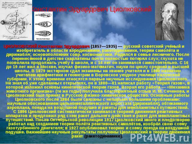 Константин Эдуардович Циолковский ЦИОЛКОВСКИЙ Константин Эдуардович (1857—1935) — русский советский учёный и изобретатель в области аэродинамики, ракетодинамики, теории самолёта и дирижабля; основоположник совр. космонавтики. Родился в семье лесниче…