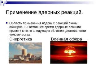 Применение ядерных реакций. Область применения ядерных реакций очень обширна. В