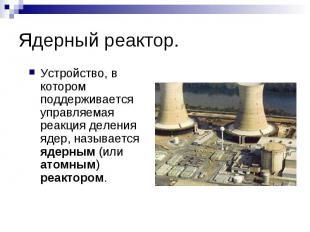 Ядерный реактор. Устройство, в котором поддерживается управляемая реакция делени