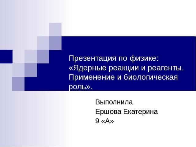 Презентация по физике: «Ядерные реакции и реагенты. Применение и биологическая роль». Выполнила Ершова Екатерина 9 «А»