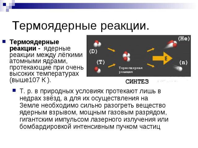 Термоядерные реакции. Термоядерные реакции - ядерные реакции между лёгкими атомными ядрами, протекающие при очень высоких температурах (выше107 К ).