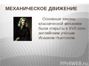 МЕХАНИЧЕСКОЕ ДВИЖЕНИЕ Основные законы классической механики были открыты в XVII