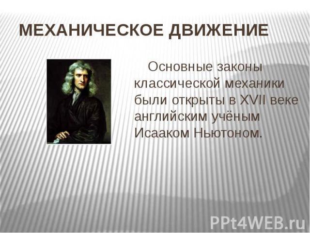 МЕХАНИЧЕСКОЕ ДВИЖЕНИЕ Основные законы классической механики были открыты в XVII веке английским учёным Исааком Ньютоном.