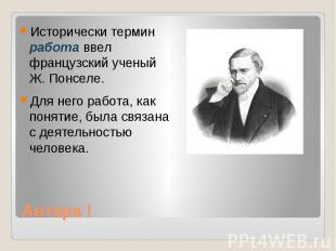 Автора ! Исторически термин работа ввел французский ученый Ж. Понселе. Для него