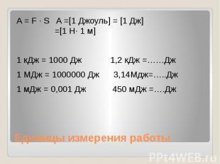 Единицы измерения работы A = F ∙ S A =[1 Джоуль] = [1 Дж] =[1 Н∙ 1 м] 1 кДж = 10