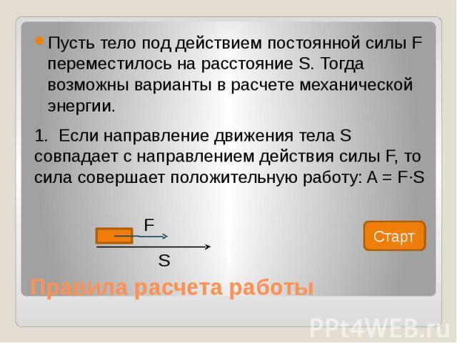 Правила расчета работы Пусть тело под действием постоянной силы F переместилось на расстояние S. Тогда возможны варианты в расчете механической энергии. 1. Если направление движения тела S совпадает с направлением действия силы F, то сила совершает …